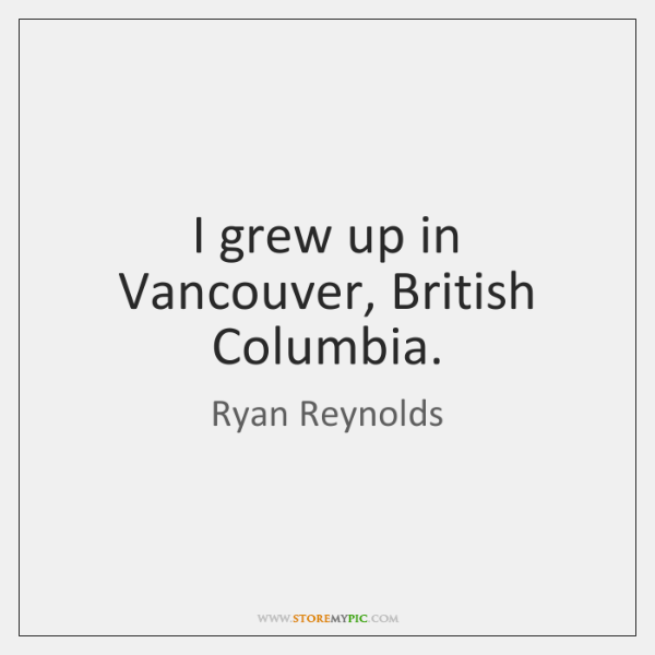 I grew up in Vancouver, British Columbia.