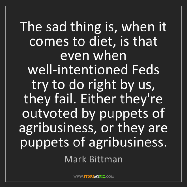 Mark Bittman: The sad thing is, when it comes to diet, is that even...