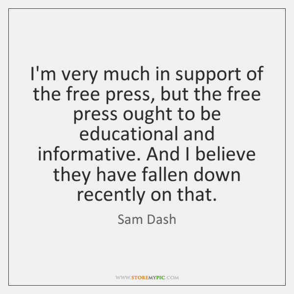 I'm very much in support of the free press, but the free ...