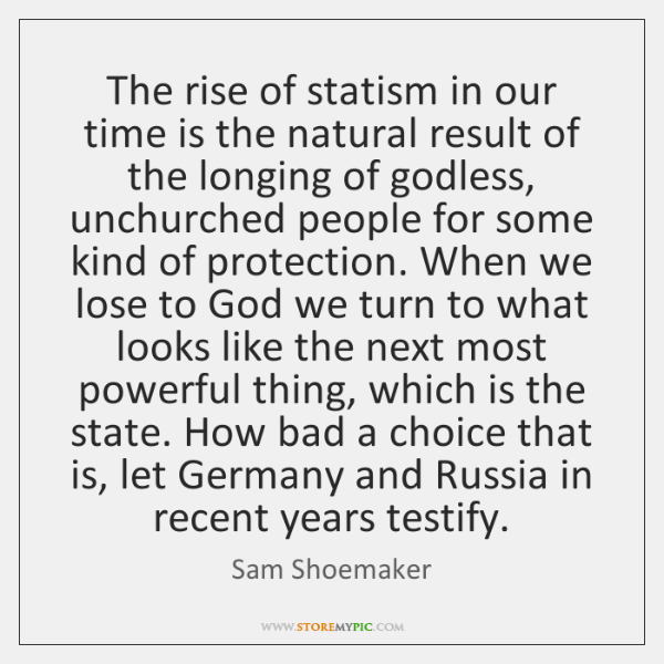 The rise of statism in our time is the natural result of ...