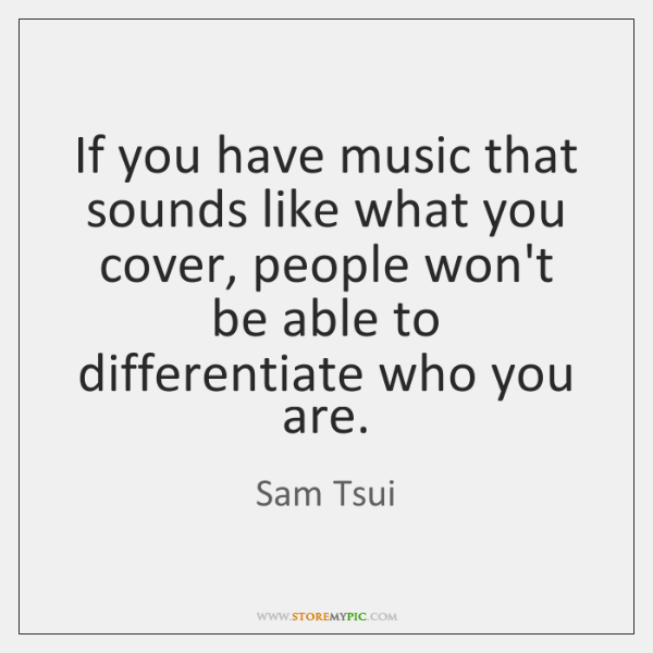 If you have music that sounds like what you cover, people won't ...