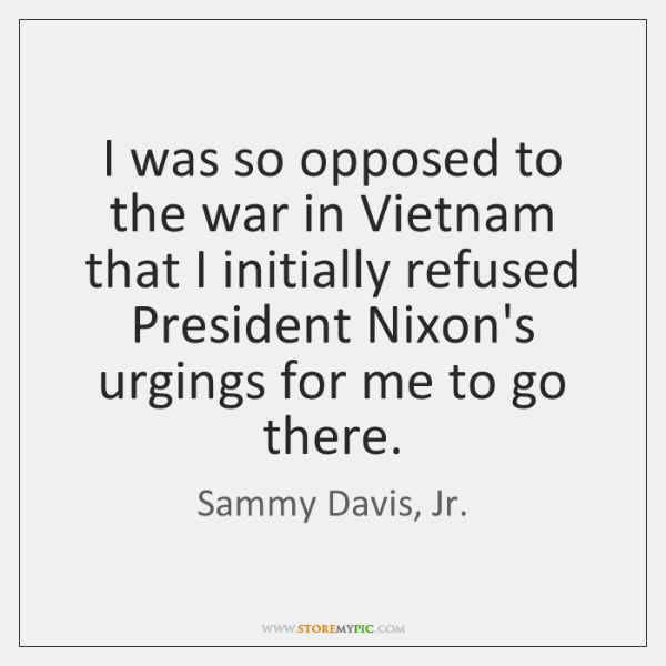 I was so opposed to the war in Vietnam that I initially ...