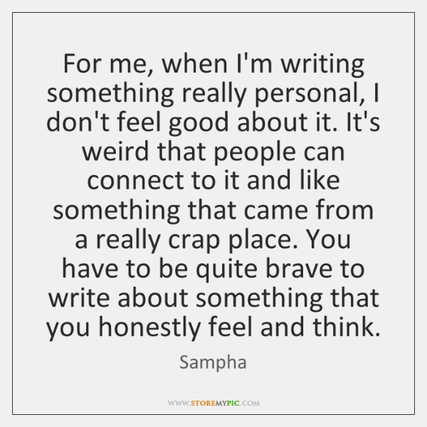 For me, when I'm writing something really personal, I don't feel good ...