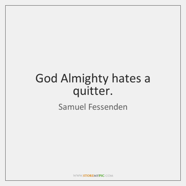 God Almighty hates a quitter.
