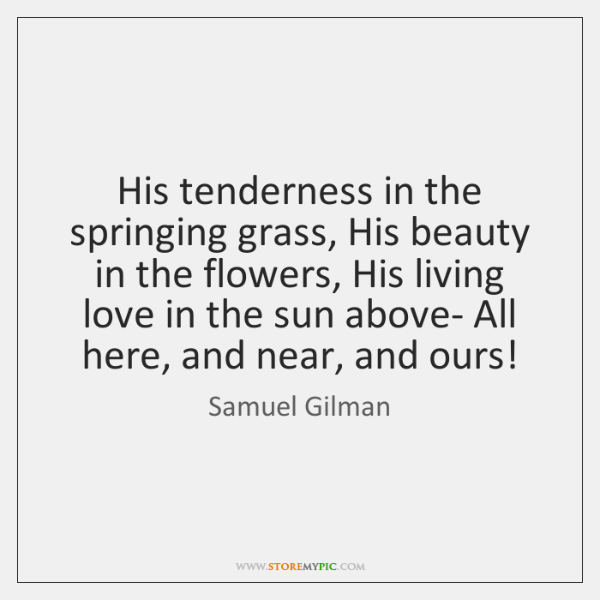 His tenderness in the springing grass, His beauty in the flowers, His ...