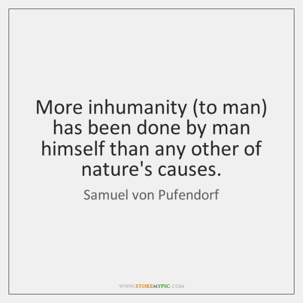 More inhumanity (to man) has been done by man himself than any ...