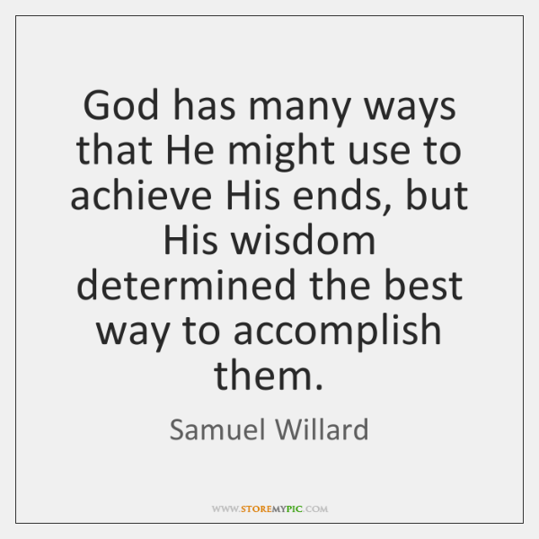 God has many ways that He might use to achieve His ends, ...