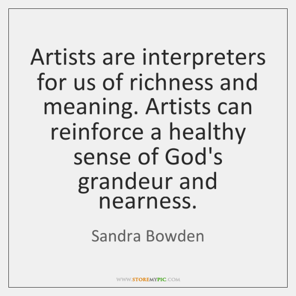 Artists are interpreters for us of richness and meaning. Artists can reinforce ...