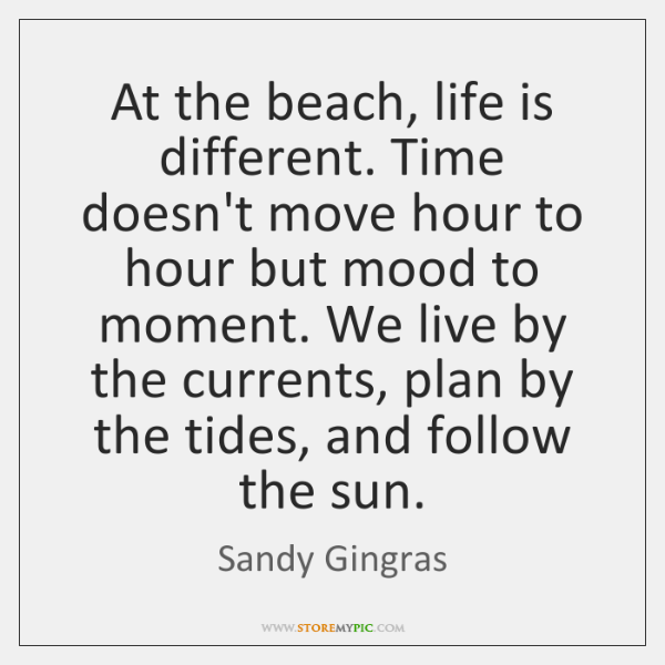 At the beach, life is different. Time doesn't move hour to hour ...