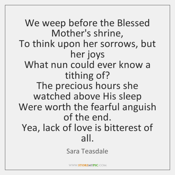 We weep before the Blessed Mother's shrine,   To think upon her sorrows, ...