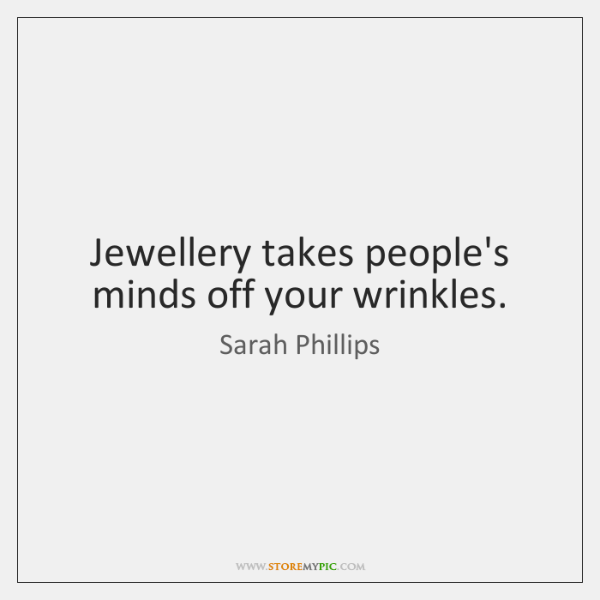 Jewellery takes people's minds off your wrinkles.