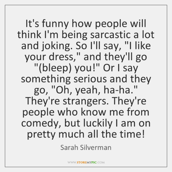 It's funny how people will think I'm being sarcastic a lot and ...