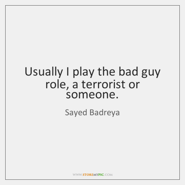 Usually I play the bad guy role, a terrorist or someone.