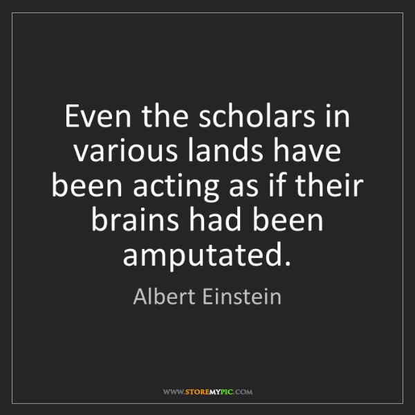 Albert Einstein: Even the scholars in various lands have been acting as...