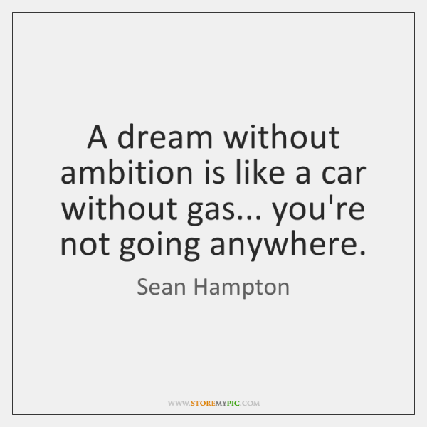 A dream without ambition is like a car without gas... you're not ...