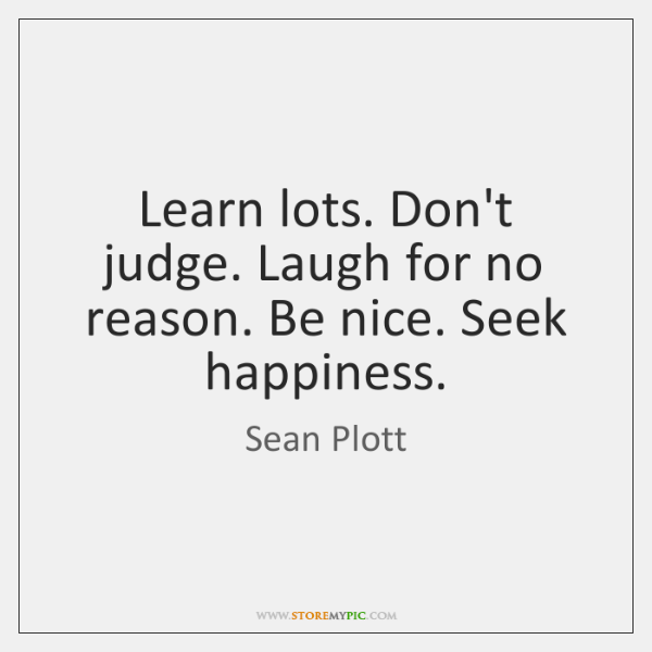 Learn lots. Don't judge. Laugh for no reason. Be nice. Seek happiness.