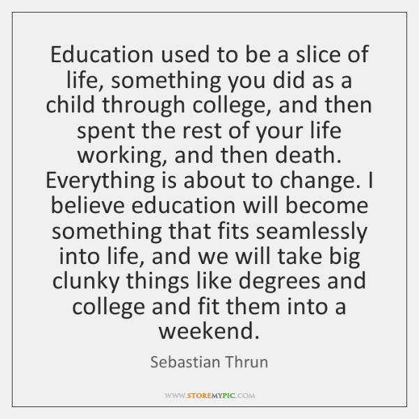 Education Used To Be A Slice Of Life Something You Did As