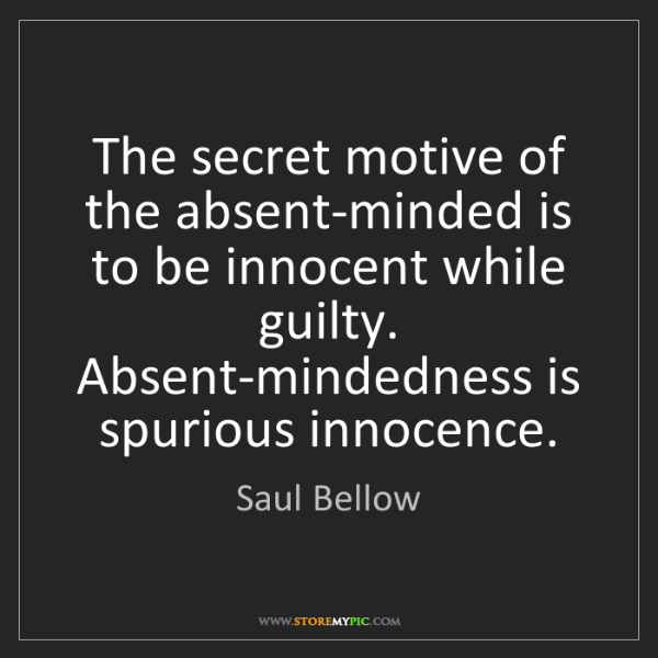 Saul Bellow: The secret motive of the absent-minded is to be innocent...