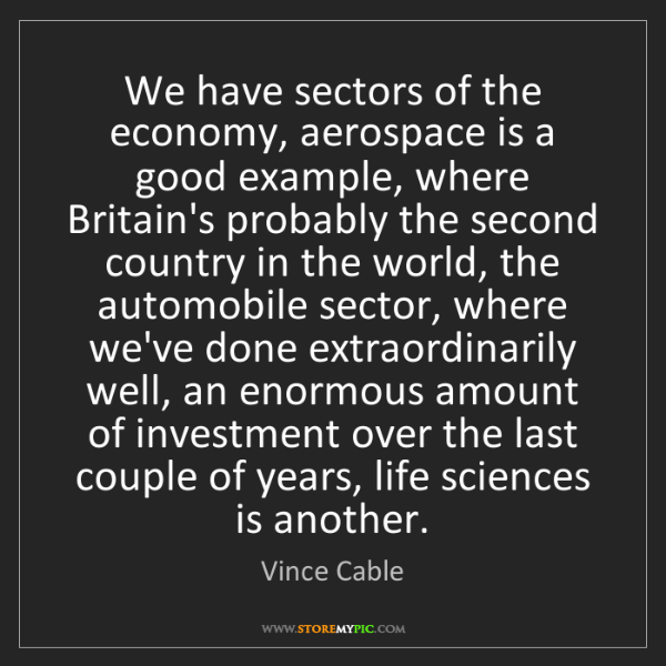 Vince Cable: We have sectors of the economy, aerospace is a good example,...