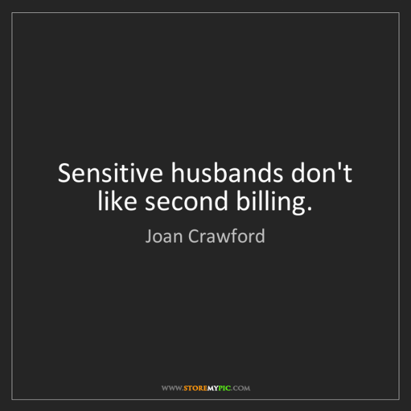 Joan Crawford: Sensitive husbands don't like second billing.