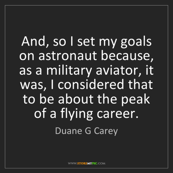 Duane G Carey: And, so I set my goals on astronaut because, as a military...