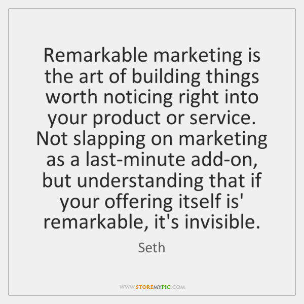 Remarkable marketing is the art of building things worth noticing right into ...