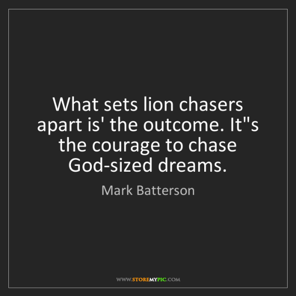 Mark Batterson: What sets lion chasers apart is' the outcome. It's the...