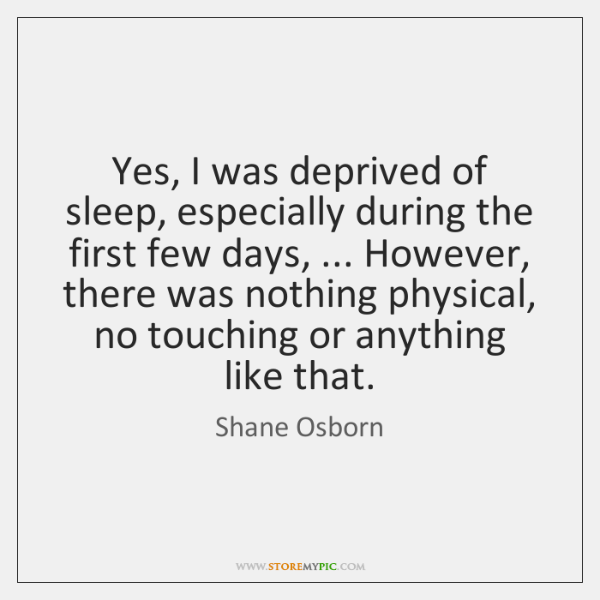 Yes, I was deprived of sleep, especially during the first few days, ... ...