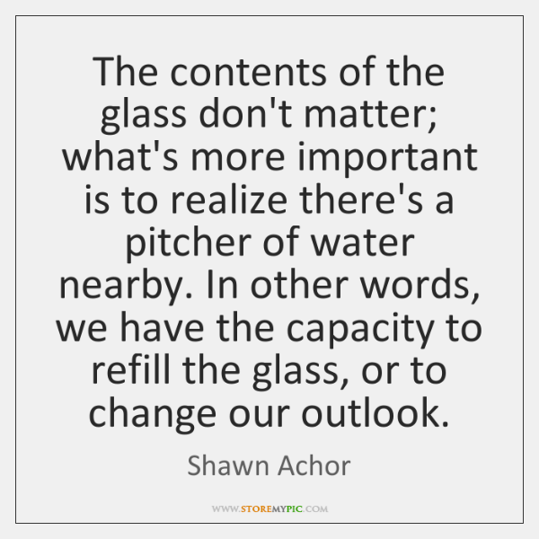 The Contents Of The Glass Don't Matter What's More Important Is To Unique Shawn Achor Quotes