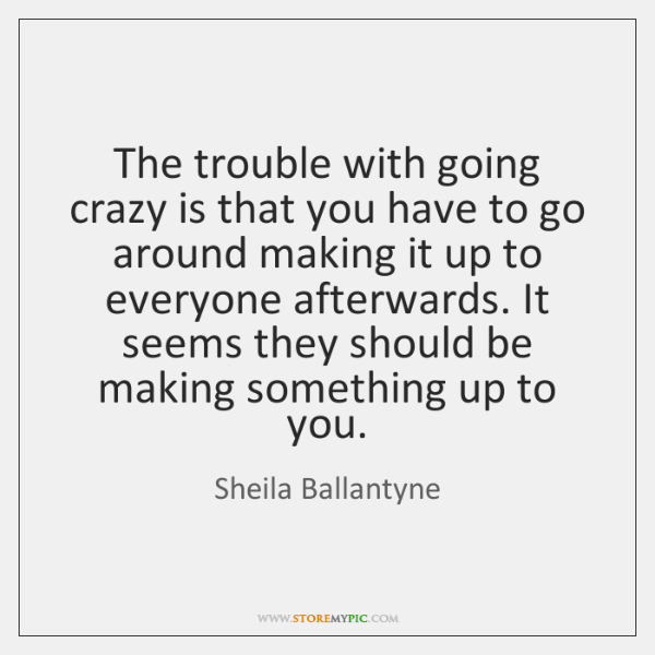 The trouble with going crazy is that you have to go around ...