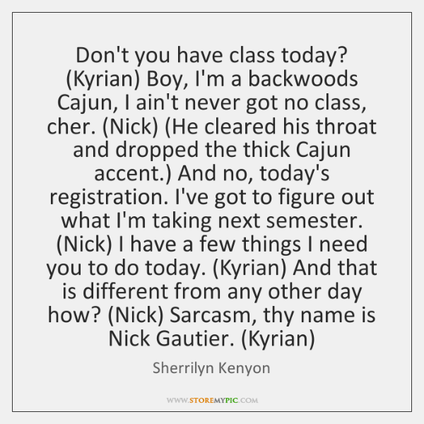 Don't you have class today? (Kyrian) Boy, I'm a backwoods Cajun, I ...