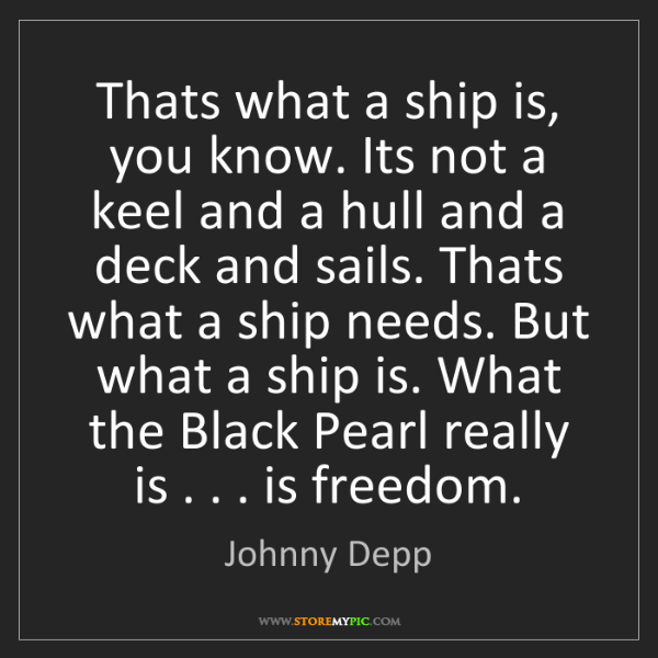 Johnny Depp: Thats what a ship is, you know. Its not a keel and a...