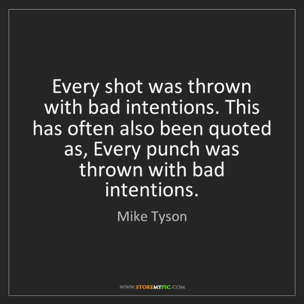 Mike Tyson: Every shot was thrown with bad intentions. This has often...