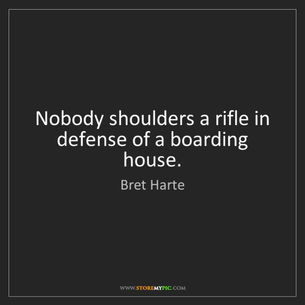 Bret Harte: Nobody shoulders a rifle in defense of a boarding house.