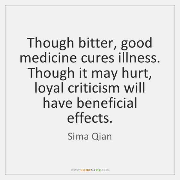Though bitter, good medicine cures illness. Though it may hurt, loyal criticism ...