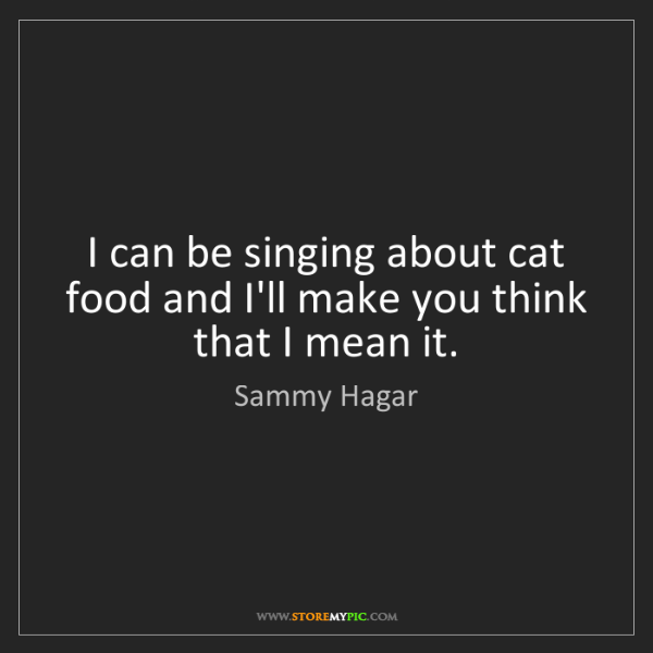 Sammy Hagar: I can be singing about cat food and I'll make you think...