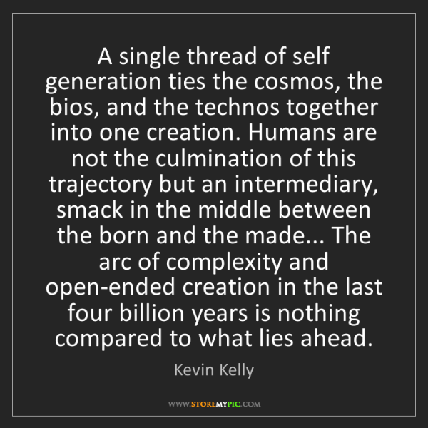 Kevin Kelly: A single thread of self generation ties the cosmos, the...