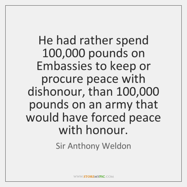 He had rather spend 100,000 pounds on Embassies to keep or procure peace ...