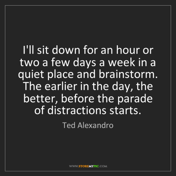 Ted Alexandro: I'll sit down for an hour or two a few days a week in...
