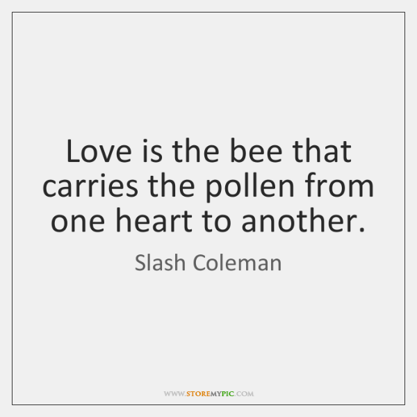 Love is the bee that carries the pollen from one heart to ...