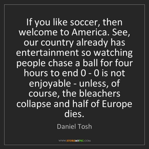 Daniel Tosh: If you like soccer, then welcome to America. See, our...