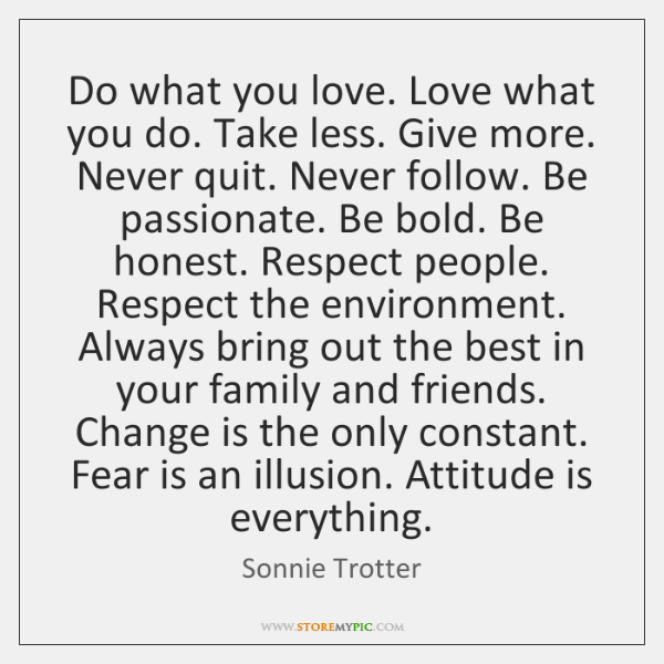 Do what you love. Love what you do. Take less. Give more. ...