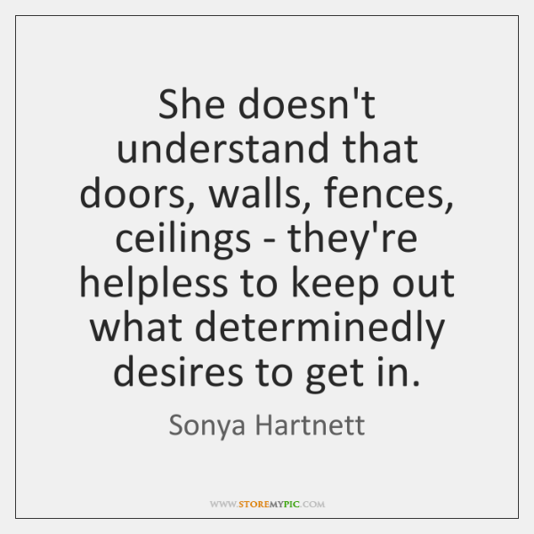 She doesn't understand that doors, walls, fences, ceilings - they're helpless to ...