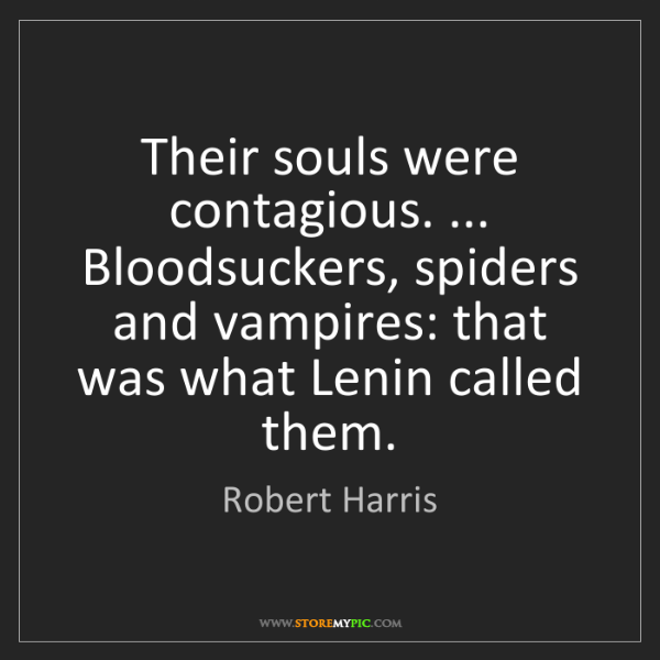 Robert Harris: Their souls were contagious. ... Bloodsuckers, spiders...
