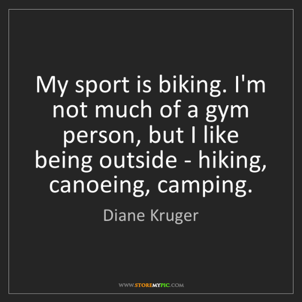 Diane Kruger: My sport is biking. I'm not much of a gym person, but...