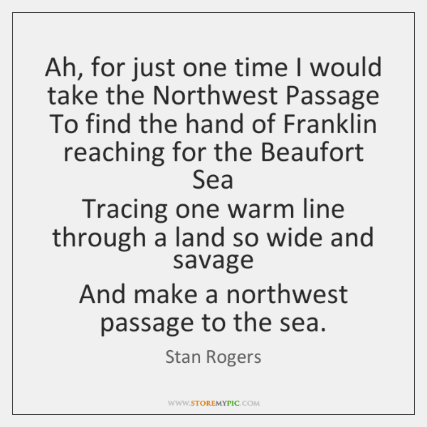 Ah, for just one time I would take the Northwest Passage   To ...