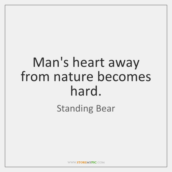Man's heart away from nature becomes hard.