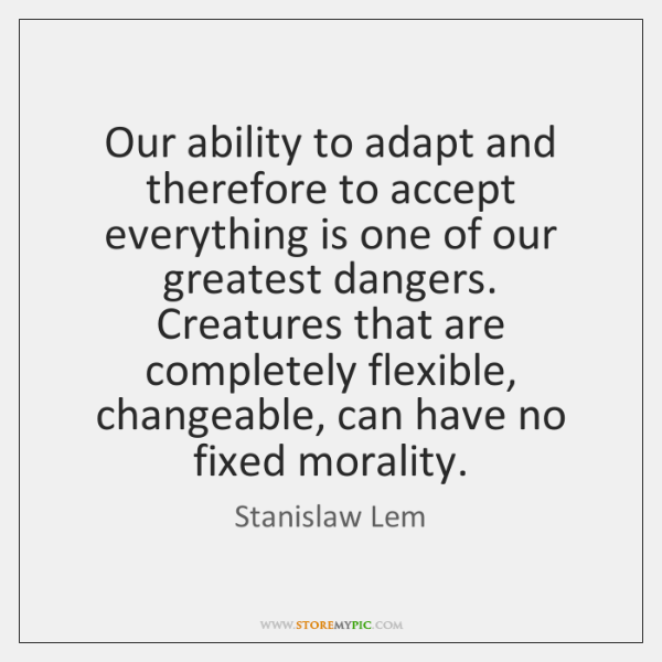 Our ability to adapt and therefore to accept everything is one of ...