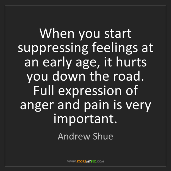 Andrew Shue: When you start suppressing feelings at an early age,...