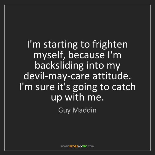 Guy Maddin: I'm starting to frighten myself, because I'm backsliding...